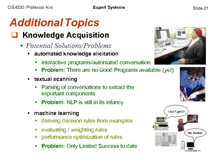 CIS 4330: Professor Kirs Expert Systems Slide 21 Additional Topics q Knowledge Acquisition •