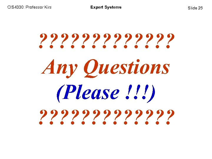 CIS 4330: Professor Kirs Expert Systems ? ? ? ? Any Questions (Please !!!)