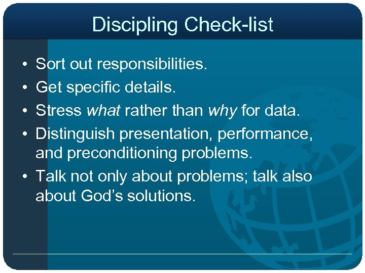 Discipling Check-list • • Sort out responsibilities. Get specific details. Stress what rather than