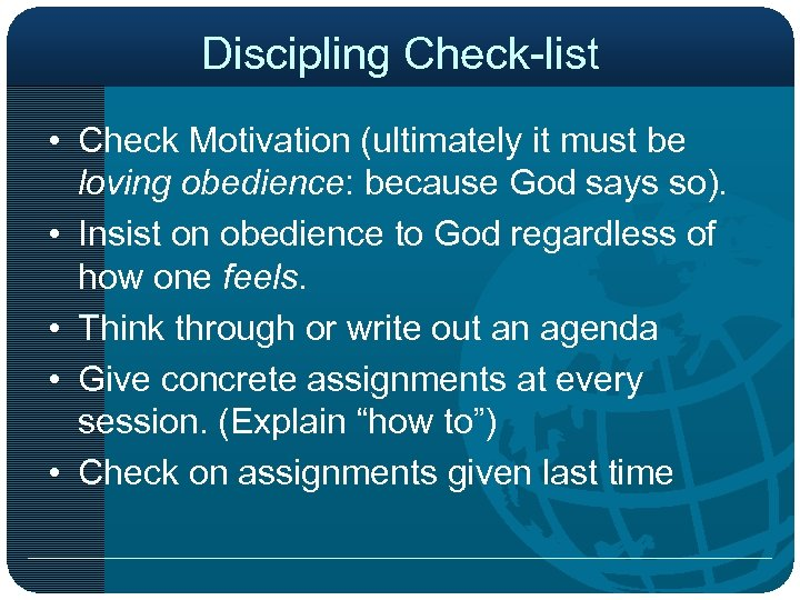Discipling Check-list • Check Motivation (ultimately it must be loving obedience: because God says