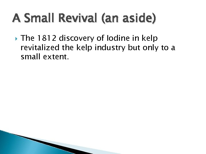 A Small Revival (an aside) The 1812 discovery of Iodine in kelp revitalized the