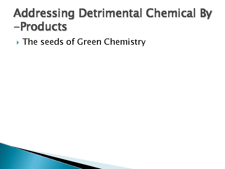 Addressing Detrimental Chemical By -Products The seeds of Green Chemistry