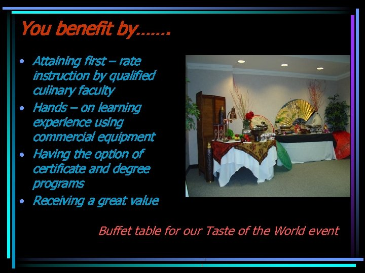 You benefit by……. • Attaining first – rate instruction by qualified culinary faculty •