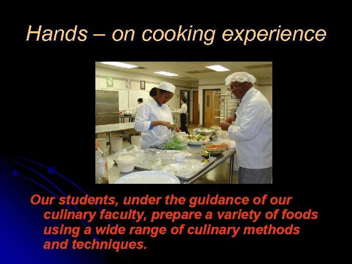 Hands – on cooking experience Our students, under the guidance of our culinary faculty,