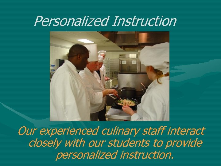 Personalized Instruction Our experienced culinary staff interact closely with our students to provide personalized