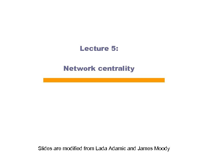 Lecture 5: Network centrality Slides are modified from Lada Adamic and James Moody