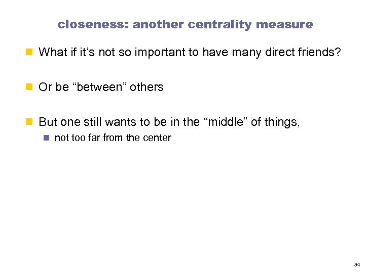 closeness: another centrality measure n What if it's not so important to have many
