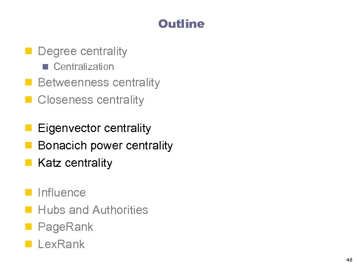 Outline n Degree centrality n Centralization n Betweenness centrality n Closeness centrality n Eigenvector