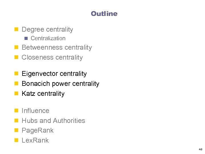 Outline n Degree centrality n Centralization n Betweenness centrality n Closeness centrality n Eigenvector