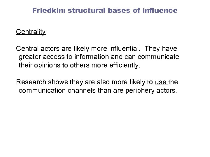 Friedkin: structural bases of influence Centrality Central actors are likely more influential. They have