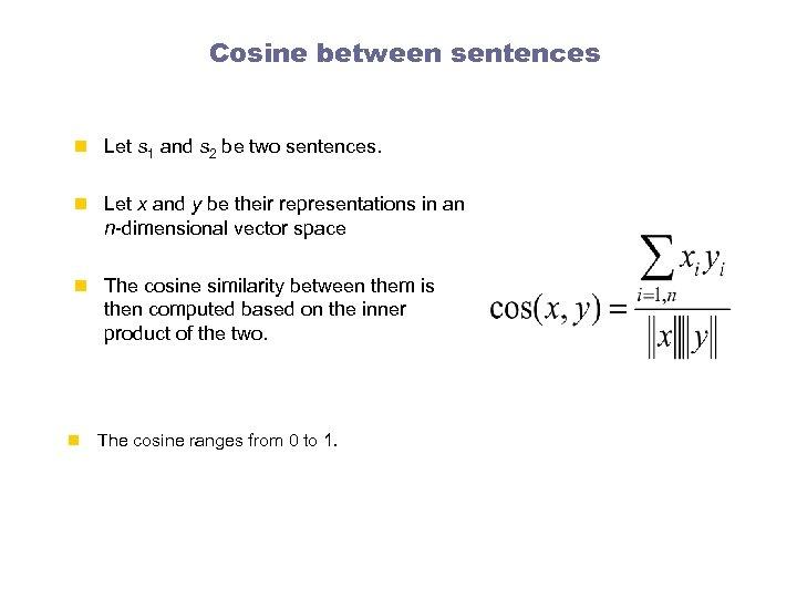 Cosine between sentences n Let s 1 and s 2 be two sentences. n