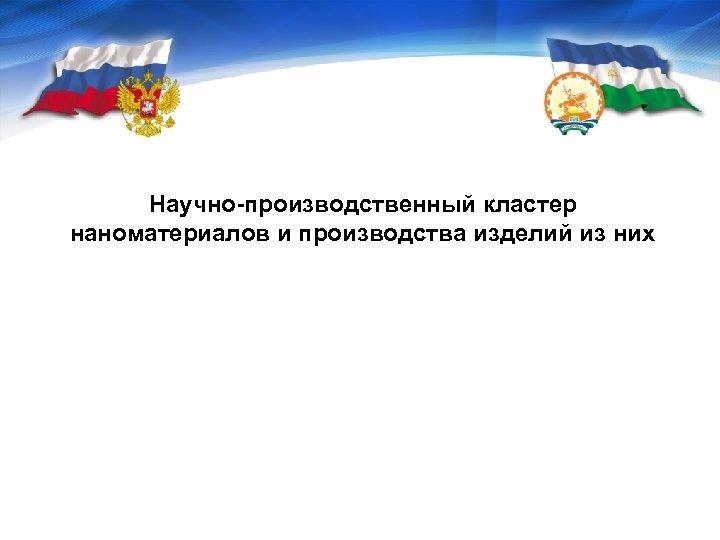 Научно-производственный кластер наноматериалов и производства изделий из них Центр кластерного развития Республики Башкортостан
