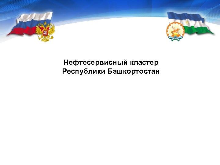 Нефтесервисный кластер Республики Башкортостан Центр кластерного развития Республики Башкортостан