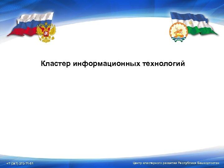 Кластер информационных технологий +7 (347) 273 -71 -51 Центр кластерного развития Республики Башкортостан