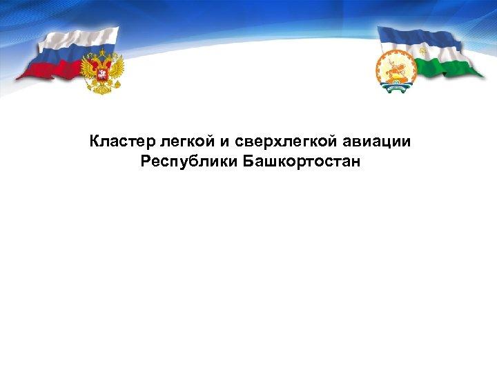 Кластер легкой и сверхлегкой авиации Республики Башкортостан Центр кластерного развития Республики Башкортостан