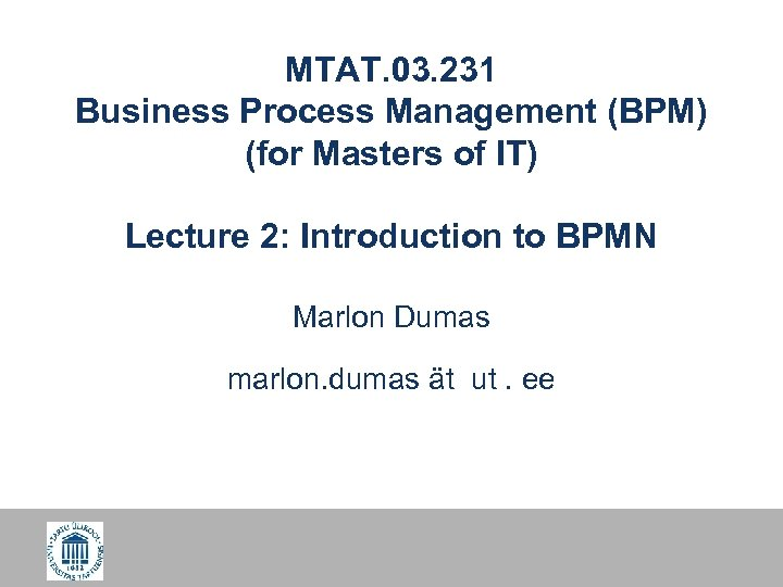MTAT. 03. 231 Business Process Management (BPM) (for Masters of IT) Lecture 2: Introduction