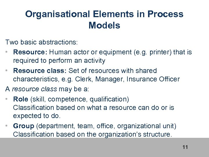 Organisational Elements in Process Models Two basic abstractions: • Resource: Human actor or equipment
