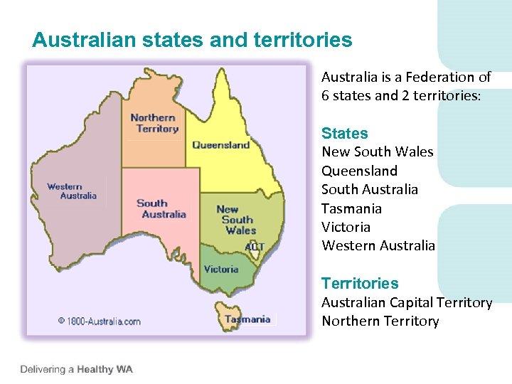 Australian states and territories Australia is a Federation of 6 states and 2 territories: