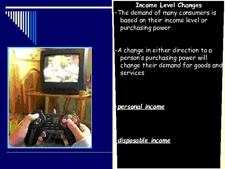 Income Level Changes -The demand of many consumers is based on their income level