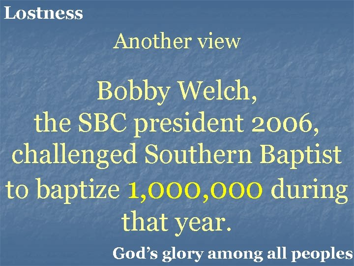 Lostness Another view Bobby Welch, the SBC president 2006, challenged Southern Baptist to baptize