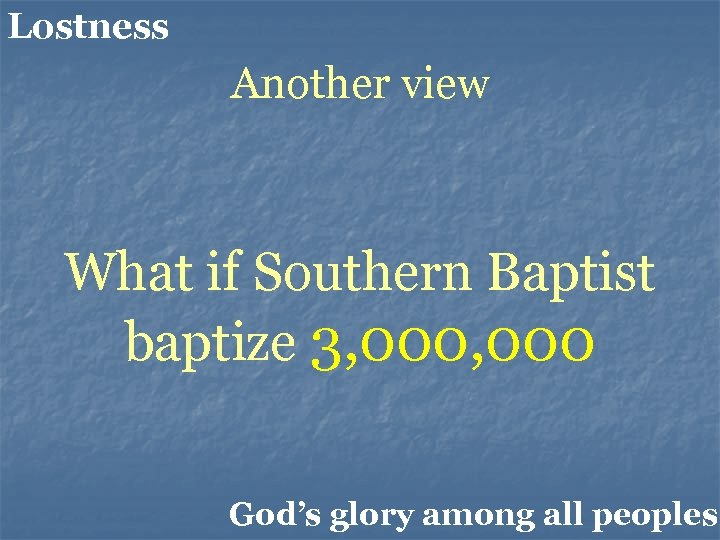 Lostness Another view What if Southern Baptist baptize 3, 000 God's glory among all