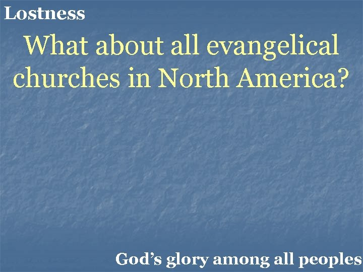 Lostness What about all evangelical churches in North America? God's glory among all peoples.