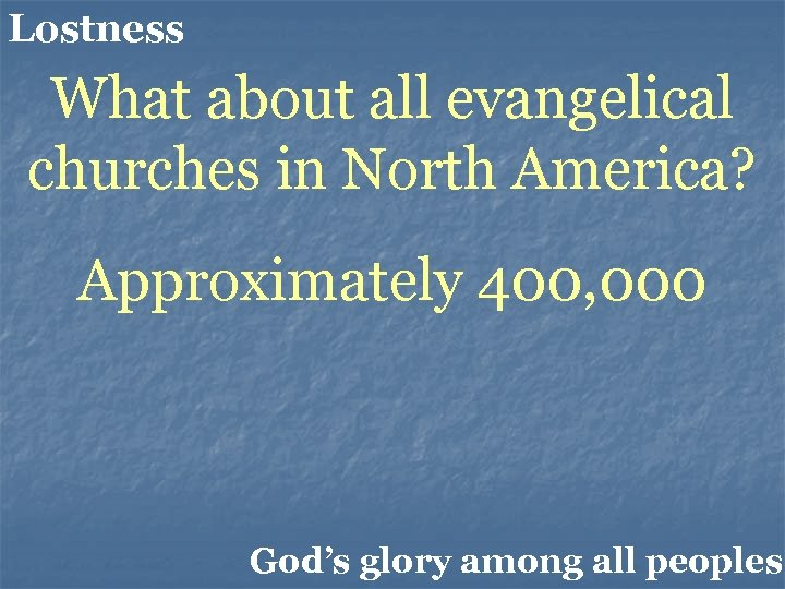 Lostness What about all evangelical churches in North America? Approximately 400, 000 God's glory