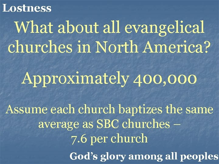 Lostness What about all evangelical churches in North America? Approximately 400, 000 Assume each