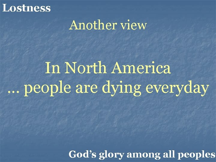 Lostness Another view In North America … people are dying everyday God's glory among