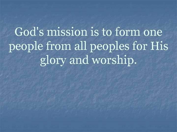 God's mission is to form one people from all peoples for His glory and