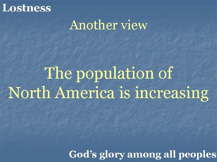 Lostness Another view The population of North America is increasing God's glory among all