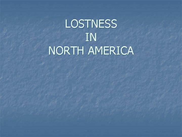 LOSTNESS IN NORTH AMERICA
