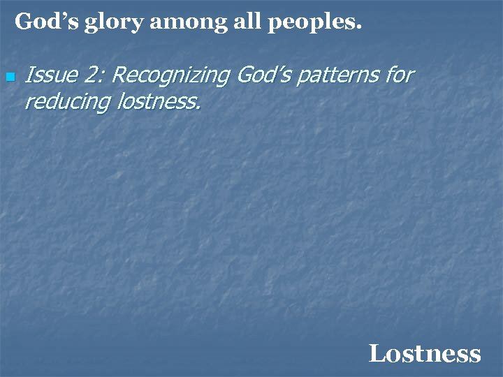 God's glory among all peoples. n Issue 2: Recognizing God's patterns for reducing lostness.