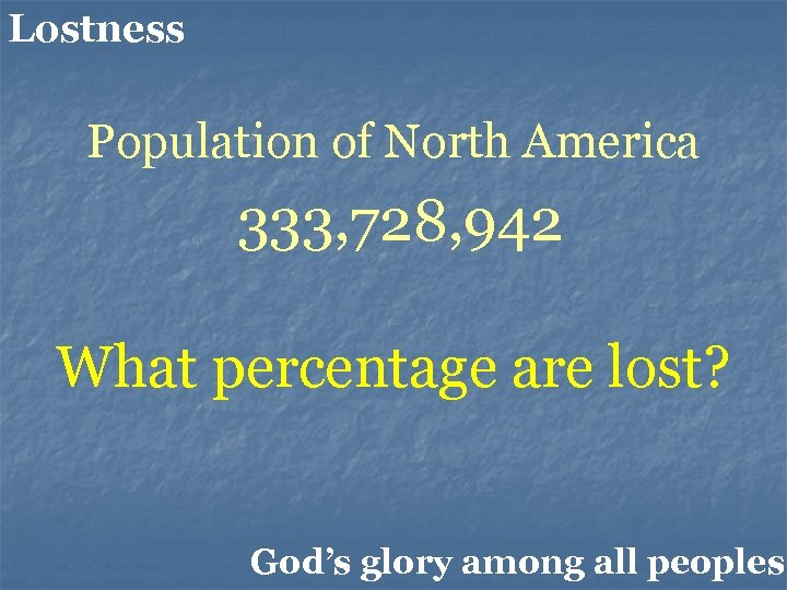 Lostness Population of North America 333, 728, 942 What percentage are lost? God's glory