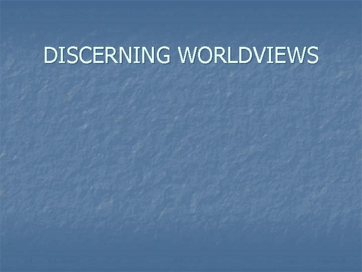 DISCERNING WORLDVIEWS