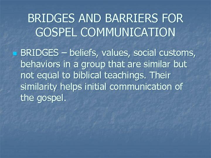 BRIDGES AND BARRIERS FOR GOSPEL COMMUNICATION n BRIDGES – beliefs, values, social customs, behaviors
