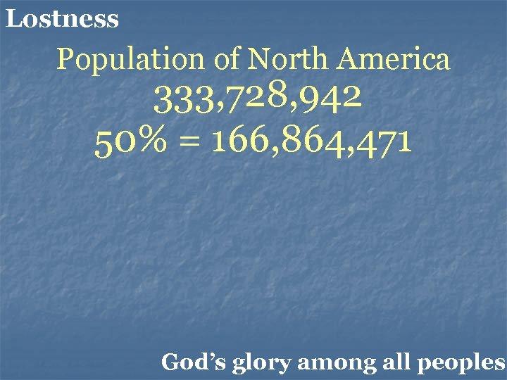 Lostness Population of North America 333, 728, 942 50% = 166, 864, 471 God's