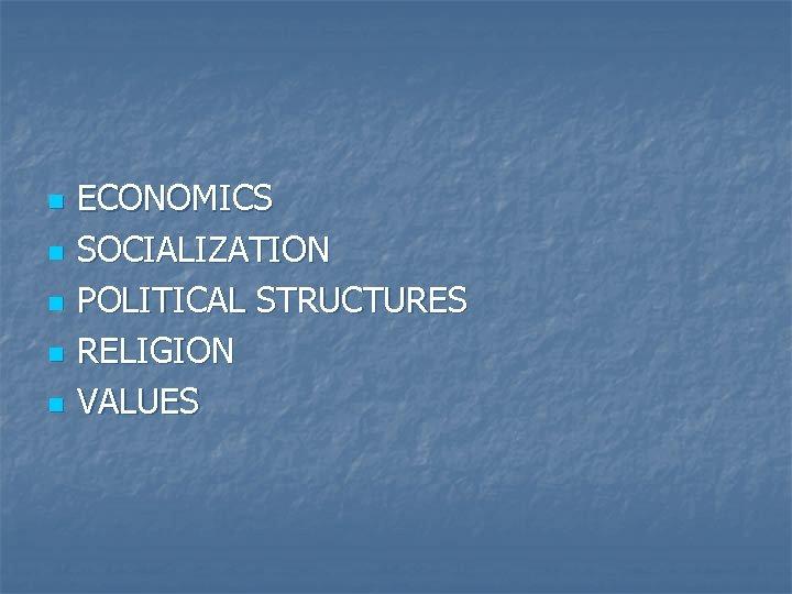 n n n ECONOMICS SOCIALIZATION POLITICAL STRUCTURES RELIGION VALUES
