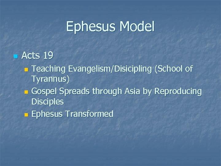 Ephesus Model n Acts 19 Teaching Evangelism/Disicipling (School of Tyrannus) n Gospel Spreads through
