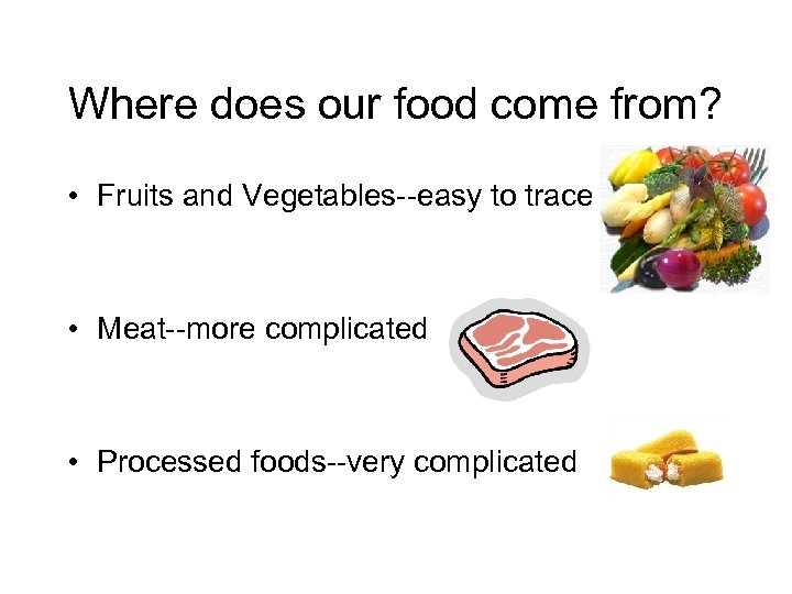 Where does our food come from? • Fruits and Vegetables--easy to trace • Meat--more