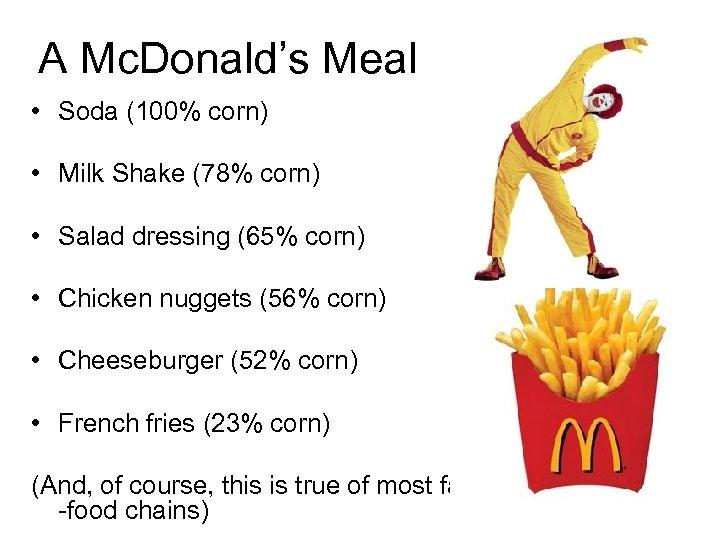 A Mc. Donald's Meal • Soda (100% corn) • Milk Shake (78% corn) •