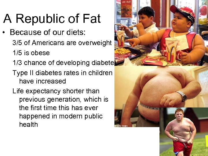 A Republic of Fat • Because of our diets: 3/5 of Americans are overweight