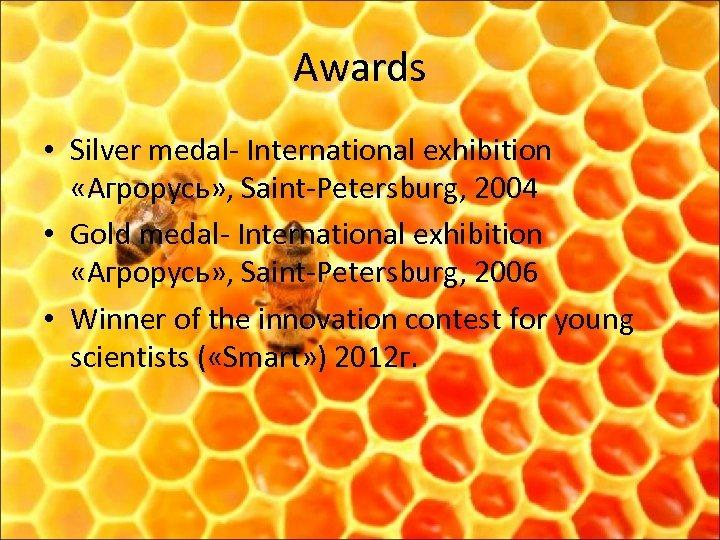 Awards • Silver medal- International exhibition «Агрорусь» , Saint-Petersburg, 2004 • Gold medal- International