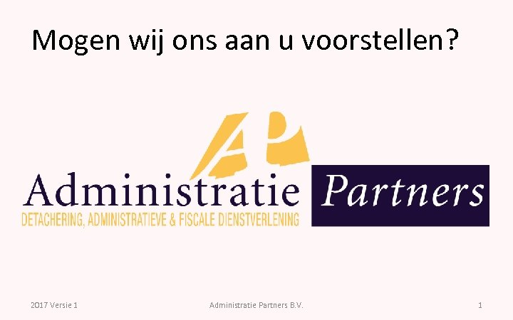 Mogen wij ons aan u voorstellen? 2017 Versie 1 Administratie Partners B. V. 1