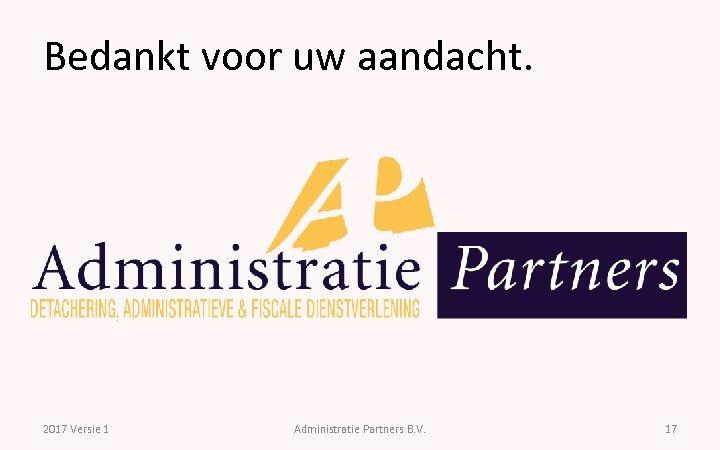 Bedankt voor uw aandacht. 2017 Versie 1 Administratie Partners B. V. 17