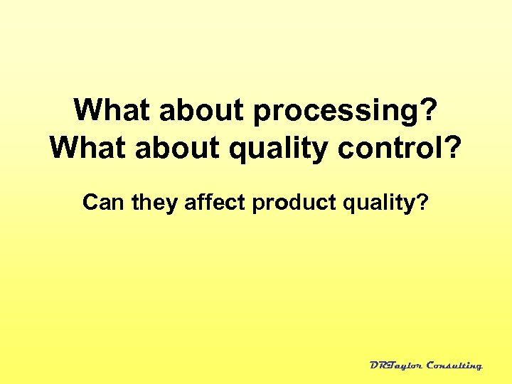 What about processing? What about quality control? Can they affect product quality? DRTaylor Consulting
