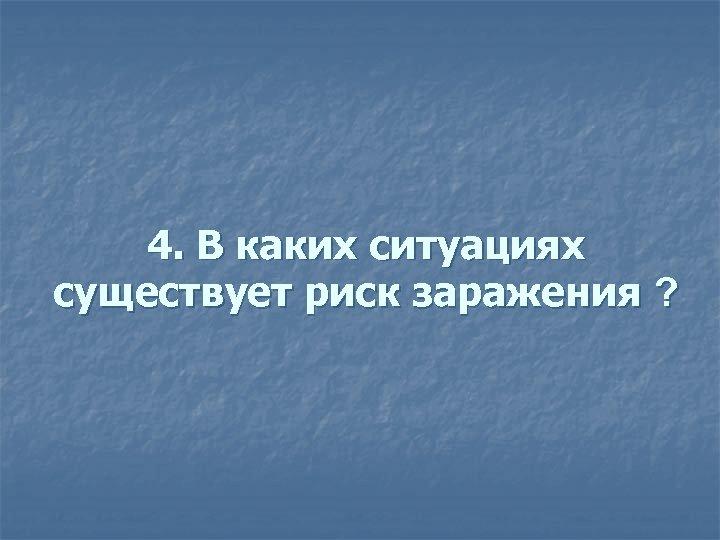 4. В каких ситуациях существует риск заражения ? существует риск заражения