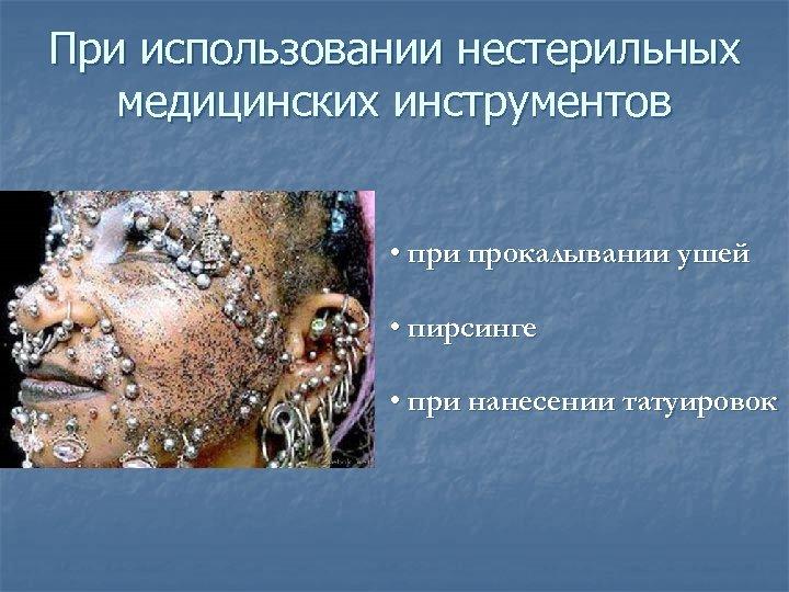 При использовании нестерильных медицинских инструментов • при прокалывании ушей • пирсинге • при нанесении