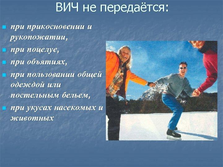 ВИЧ не передаётся: n n n прикосновении и рукопожатии, при поцелуе, при объятиях, при