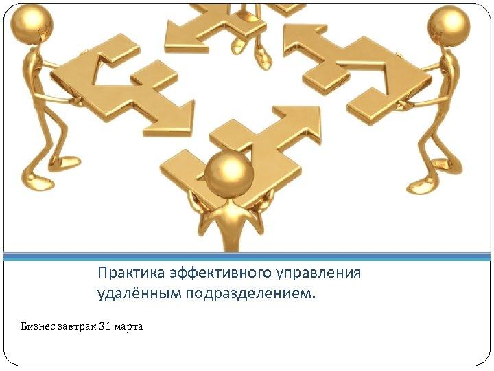 Практика эффективного управления удалённым подразделением. Бизнес завтрак 31 марта